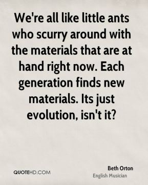 We're all like little ants who scurry around with the materials that are at hand right now. Each generation finds new materials. Its just evolution, isn't it?