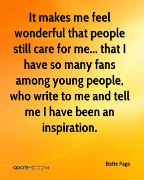 It makes me feel wonderful that people still care for me... that I have so many fans among young people, who write to me and tell me I have been an inspiration.