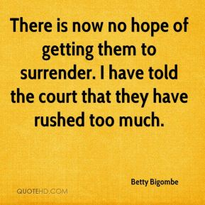 Betty Bigombe - There is now no hope of getting them to surrender. I have told the court that they have rushed too much.