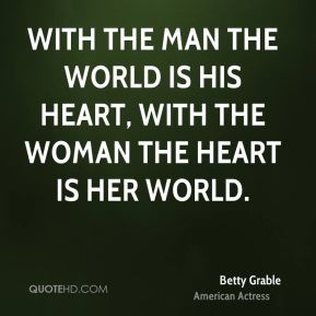 Betty Grable - With the man the world is his heart, with the woman the heart is her world.