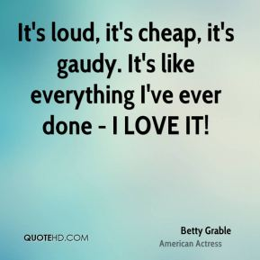 Betty Grable - It's loud, it's cheap, it's gaudy. It's like everything I've ever done - I LOVE IT!