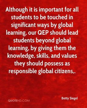 Betty Siegel - Although it is important for all students to be touched in significant ways by global learning, our QEP should lead students beyond global learning, by giving them the knowledge, skills, and values they should possess as responsible global citizens.