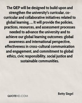 Betty Siegel - The QEP will be designed to build upon and strengthen the university's curricular, co-curricular and collaborative initiatives related to global learning, ... It will provide the policies, practices, resources, and assessment processes needed to advance the university and to achieve our global learning outcomes: global awareness and international perspective, effectiveness in cross-cultural communication and engagement, and commitment to global ethics, civic responsibility, social justice and sustainable communities.