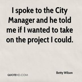 Betty Wilson - I spoke to the City Manager and he told me if I wanted to take on the project I could.