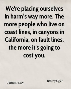 Beverly Cigler - We're placing ourselves in harm's way more. The more people who live on coast lines, in canyons in California, on fault lines, the more it's going to cost you.