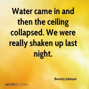 Beverly Johnson - Water came in and then the ceiling collapsed. We were really shaken up last night.
