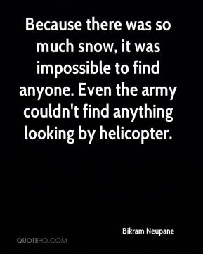 Bikram Neupane - Because there was so much snow, it was impossible to find anyone. Even the army couldn't find anything looking by helicopter.