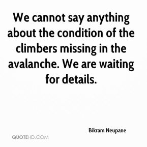 Bikram Neupane - We cannot say anything about the condition of the climbers missing in the avalanche. We are waiting for details.