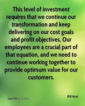 Bill Ayer - This level of investment requires that we continue our transformation and keep delivering on our cost goals and profit objectives. Our employees are a crucial part of that equation, and we need to continue working together to provide optimum value for our customers.