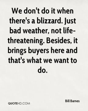 Bill Barnes - We don't do it when there's a blizzard. Just bad weather, not life-threatening. Besides, it brings buyers here and that's what we want to do.