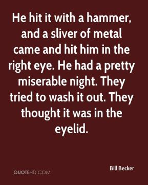Bill Becker - He hit it with a hammer, and a sliver of metal came and hit him in the right eye. He had a pretty miserable night. They tried to wash it out. They thought it was in the eyelid.