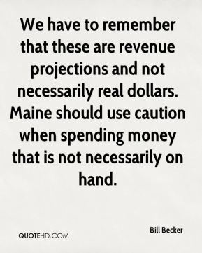 Bill Becker - We have to remember that these are revenue projections and not necessarily real dollars. Maine should use caution when spending money that is not necessarily on hand.