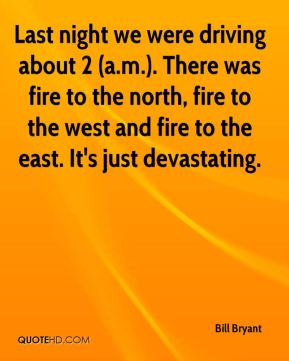 Bill Bryant - Last night we were driving about 2 (a.m.). There was fire to the north, fire to the west and fire to the east. It's just devastating.
