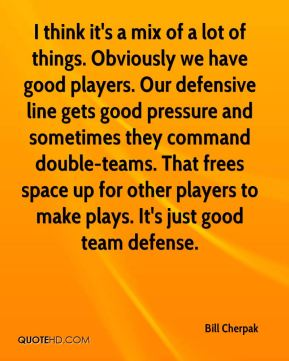 Bill Cherpak - I think it's a mix of a lot of things. Obviously we have good players. Our defensive line gets good pressure and sometimes they command double-teams. That frees space up for other players to make plays. It's just good team defense.