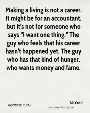"""Bill Conti - Making a living is not a career. It might be for an accountant, but it's not for someone who says """"I want one thing."""" The guy who feels that his career hasn't happened yet. The guy who has that kind of hunger, who wants money and fame."""