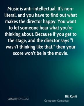 "Bill Conti - Music is anti-intellectual. It's non-literal, and you have to find out what makes the director happy. You want to let someone hear what you're thinking about. Because if you get to the stage, and the director says ""I wasn't thinking like that,"" then your score won't be in the movie."