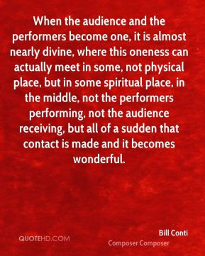 Bill Conti - When the audience and the performers become one, it is almost nearly divine, where this oneness can actually meet in some, not physical place, but in some spiritual place, in the middle, not the performers performing, not the audience receiving, but all of a sudden that contact is made and it becomes wonderful.