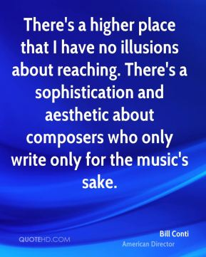 Bill Conti - There's a higher place that I have no illusions about reaching. There's a sophistication and aesthetic about composers who only write only for the music's sake.