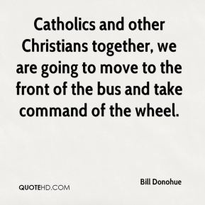 Catholics and other Christians together, we are going to move to the front of the bus and take command of the wheel.