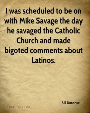 Bill Donohue - I was scheduled to be on with Mike Savage the day he savaged the Catholic Church and made bigoted comments about Latinos.