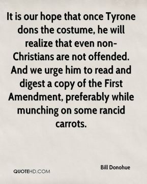 It is our hope that once Tyrone dons the costume, he will realize that even non-Christians are not offended. And we urge him to read and digest a copy of the First Amendment, preferably while munching on some rancid carrots.