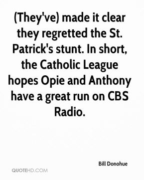Bill Donohue - (They've) made it clear they regretted the St. Patrick's stunt. In short, the Catholic League hopes Opie and Anthony have a great run on CBS Radio.