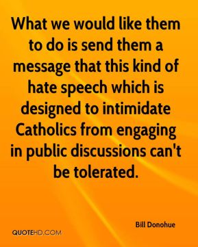 What we would like them to do is send them a message that this kind of hate speech which is designed to intimidate Catholics from engaging in public discussions can't be tolerated.