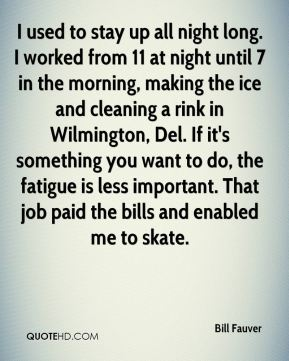 I used to stay up all night long. I worked from 11 at night until 7 in the morning, making the ice and cleaning a rink in Wilmington, Del. If it's something you want to do, the fatigue is less important. That job paid the bills and enabled me to skate.