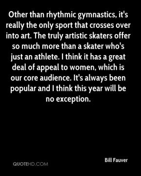 Bill Fauver - Other than rhythmic gymnastics, it's really the only sport that crosses over into art. The truly artistic skaters offer so much more than a skater who's just an athlete. I think it has a great deal of appeal to women, which is our core audience. It's always been popular and I think this year will be no exception.