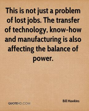 Bill Hawkins - This is not just a problem of lost jobs. The transfer of technology, know-how and manufacturing is also affecting the balance of power.