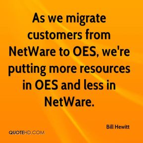 Bill Hewitt - As we migrate customers from NetWare to OES, we're putting more resources in OES and less in NetWare.