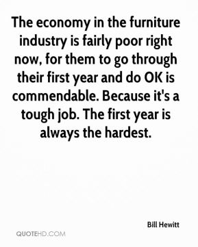 Bill Hewitt - The economy in the furniture industry is fairly poor right now, for them to go through their first year and do OK is commendable. Because it's a tough job. The first year is always the hardest.