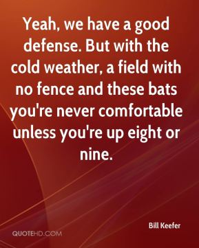 Bill Keefer - Yeah, we have a good defense. But with the cold weather, a field with no fence and these bats you're never comfortable unless you're up eight or nine.