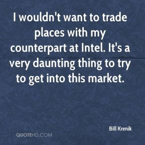 Bill Krenik - I wouldn't want to trade places with my counterpart at Intel. It's a very daunting thing to try to get into this market.