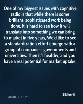 Bill Krenik - One of my biggest issues with cognitive radio is that while there is some brilliant, sophisticated work being done, it is hard to see how it will translate into something we can bring to market in five years, We'd like to see a standardization effort emerge with a group of companies, governments and universities. Then it's healthy, and you have a real potential for market uptake.