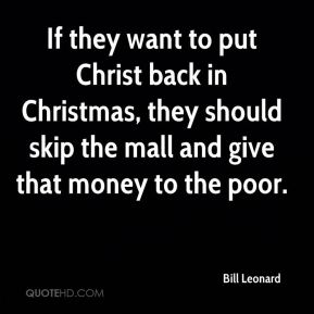 Bill Leonard - If they want to put Christ back in Christmas, they should skip the mall and give that money to the poor.