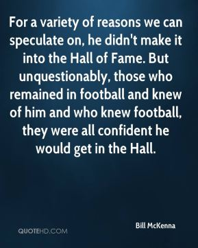For a variety of reasons we can speculate on, he didn't make it into the Hall of Fame. But unquestionably, those who remained in football and knew of him and who knew football, they were all confident he would get in the Hall.