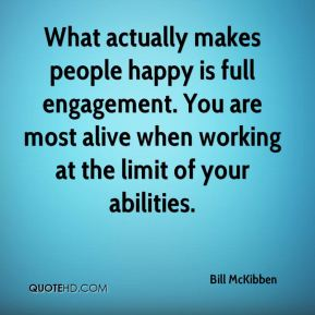 Bill McKibben - What actually makes people happy is full engagement. You are most alive when working at the limit of your abilities.