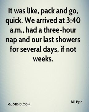 Bill Pyle - It was like, pack and go, quick. We arrived at 3:40 a.m., had a three-hour nap and our last showers for several days, if not weeks.