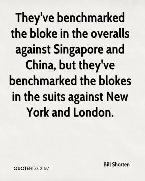 Bill Shorten - They've benchmarked the bloke in the overalls against Singapore and China, but they've benchmarked the blokes in the suits against New York and London.
