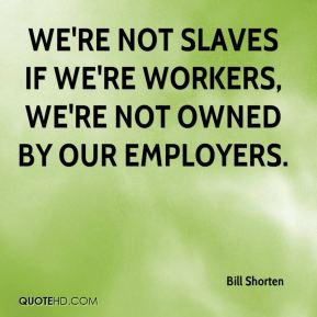 Bill Shorten - We're not slaves if we're workers, we're not owned by our employers.