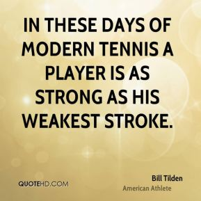Bill Tilden - In these days of modern tennis a player is as strong as his weakest stroke.