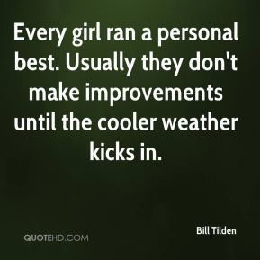 Bill Tilden - Every girl ran a personal best. Usually they don't make improvements until the cooler weather kicks in.