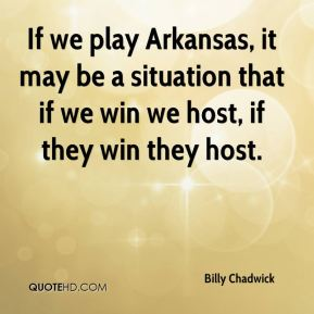Billy Chadwick - If we play Arkansas, it may be a situation that if we win we host, if they win they host.