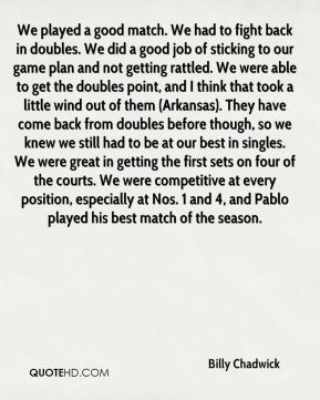 Billy Chadwick - We played a good match. We had to fight back in doubles. We did a good job of sticking to our game plan and not getting rattled. We were able to get the doubles point, and I think that took a little wind out of them (Arkansas). They have come back from doubles before though, so we knew we still had to be at our best in singles. We were great in getting the first sets on four of the courts. We were competitive at every position, especially at Nos. 1 and 4, and Pablo played his best match of the season.