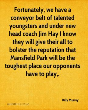 Billy Murray - Fortunately, we have a conveyor belt of talented youngsters and under new head coach Jim Hay I know they will give their all to bolster the reputation that Mansfield Park will be the toughest place our opponents have to play.