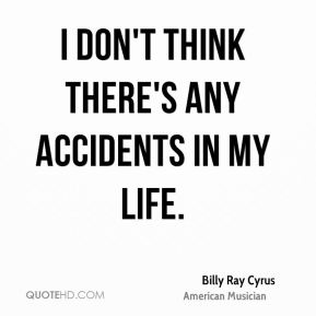 I don't think there's any accidents in my life.