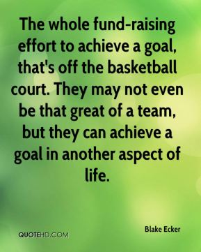 Blake Ecker - The whole fund-raising effort to achieve a goal, that's off the basketball court. They may not even be that great of a team, but they can achieve a goal in another aspect of life.
