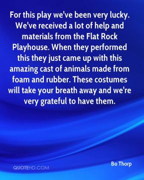 Bo Thorp - For this play we've been very lucky. We've received a lot of help and materials from the Flat Rock Playhouse. When they performed this they just came up with this amazing cast of animals made from foam and rubber. These costumes will take your breath away and we're very grateful to have them.
