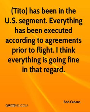 Bob Cabana - (Tito) has been in the U.S. segment. Everything has been executed according to agreements prior to flight. I think everything is going fine in that regard.